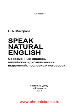 Speak Natural English современный словарь английских идиоматических выражений пословиц и поговорок Макарова Е.А.  (www.PhoenixBooks.ru)